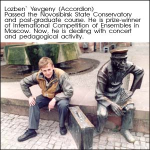 Lozben` Yevgeny (Accordion). Passed the Novosibirsk State Conservatory and post-graduate course. He is prize-winner of International Competition of Ensembles in Moscow. Now, he is dealing with concert and pedagogical activity.