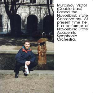 Murashov Victor (Double-bass). Passed the Novosibirsk State Conservatory. At present time he is a performer of Novosibirsk State Academic Symphonic Orchestra.